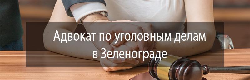 Адвокат по уголовным делам в Зеленограде